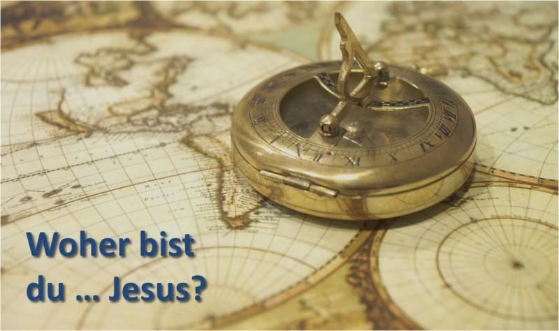Woher bist du … Jesus?